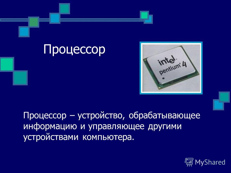 Процессор Процессор – устройство, обрабатывающее информацию и управляющее другими устройствами компьютера.