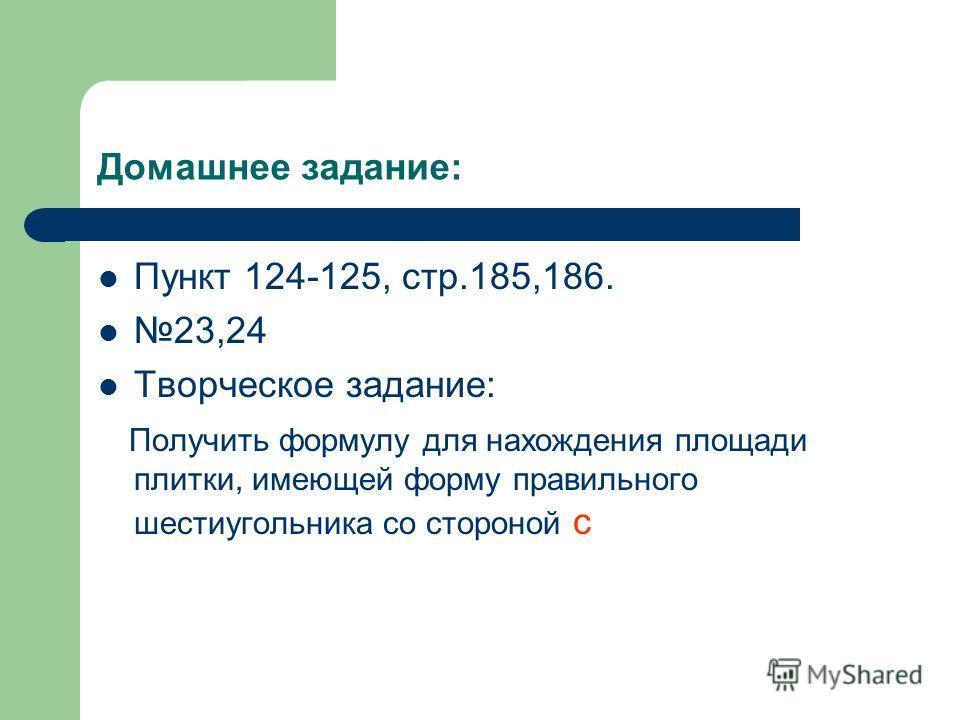 Домашнее задание: Пункт 124-125, стр.185,186. 23,24 Творческое задание: Получить формулу для нахождения площади плитки, имеющей форму правильного шестиугольника со стороной с