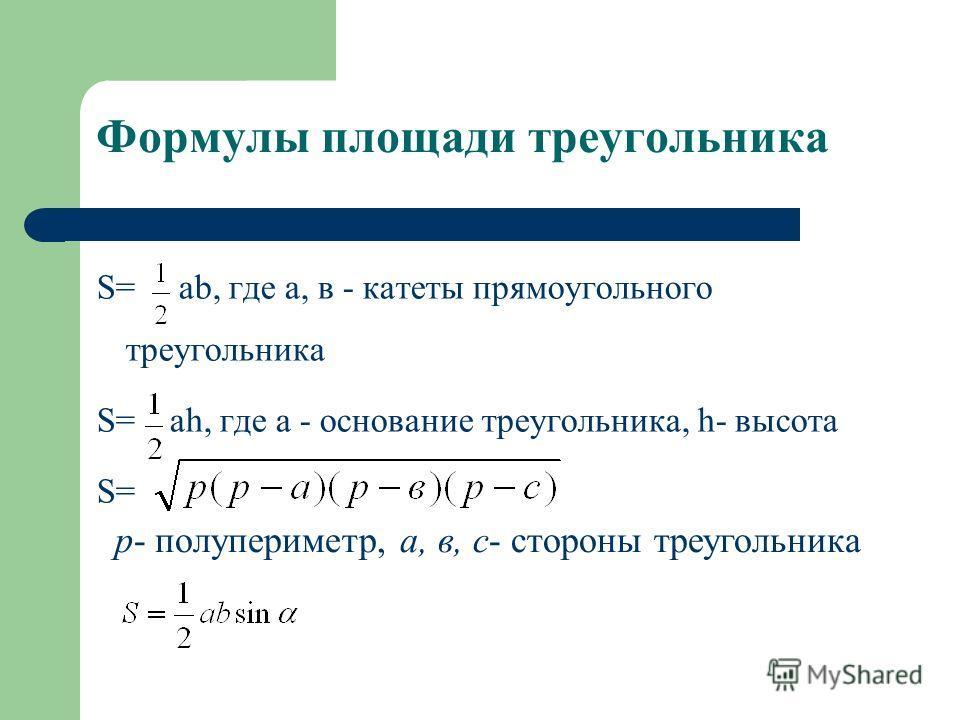 Формулы площади треугольника S= ab, где а, в - катеты прямоугольного треугольника S= ah, где а - основание треугольника, h- высота S= р- полупериметр, а, в, с- стороны треугольника
