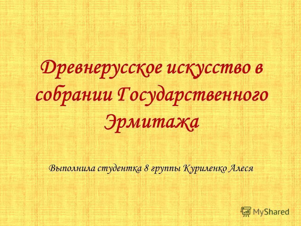 Древнерусское искусство в собрании Государственного Эрмитажа Выполнила студентка 8 группы Куриленко Алеся