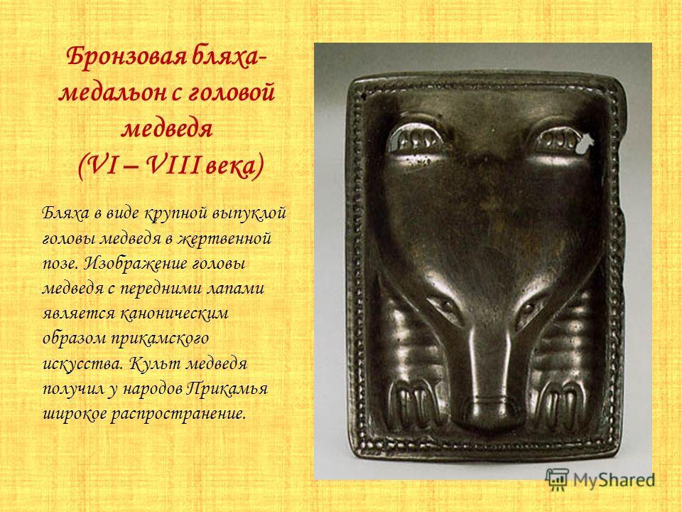 Бронзовая бляха- медальон с головой медведя (VI – VIII века) Бляха в виде крупной выпуклой головы медведя в жертвенной позе. Изображение головы медведя с передними лапами является каноническим образом прикамского искусства. Культ медведя получил у на