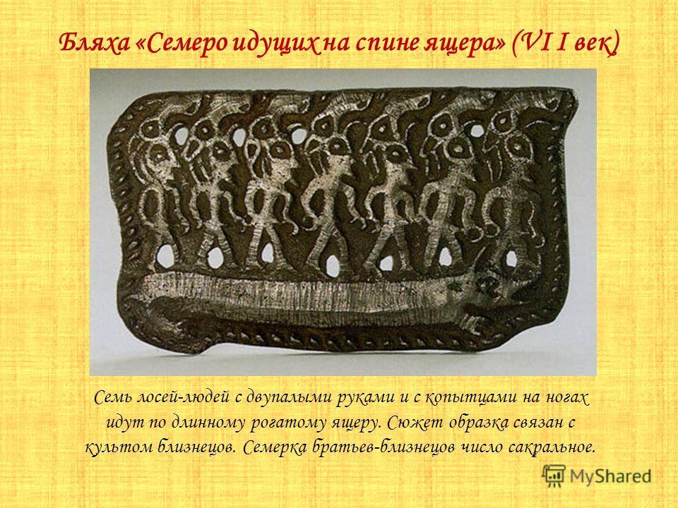 Бляха «Семеро идущих на спине ящера» (VI I век) Семь лосей-людей с двупалыми руками и с копытцами на ногах идут по длинному рогатому ящеру. Сюжет образка связан с культом близнецов. Семерка братьев-близнецов число сакральное.