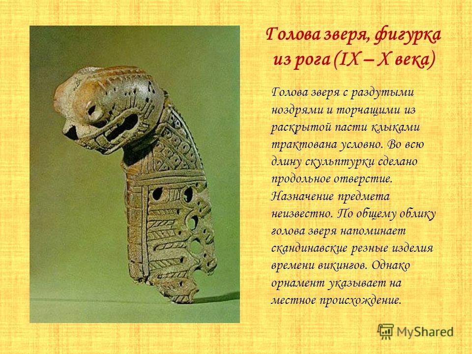 Голова зверя, фигурка из рога (IX – X века) Голова зверя с раздутыми ноздрями и торчащими из раскрытой пасти клыками трактована условно. Во всю длину скульптурки сделано продольное отверстие. Назначение предмета неизвестно. По общему облику голова зв