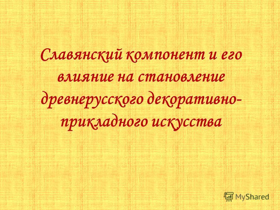 Славянский компонент и его влияние на становление древнерусского декоративно- прикладного искусства