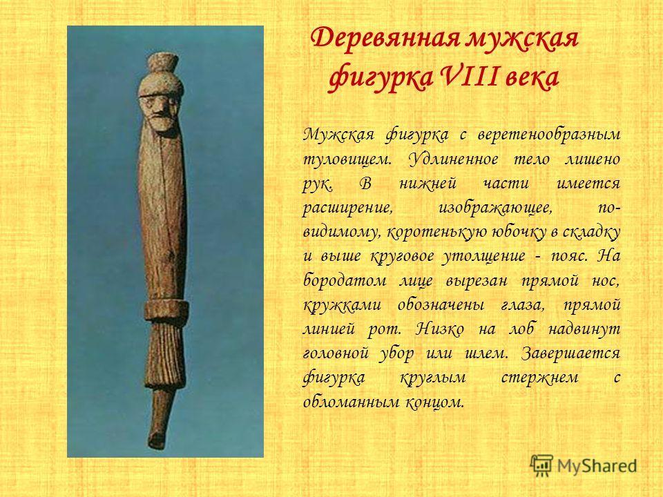 Деревянная мужская фигурка VIII века Мужская фигурка с веретенообразным туловищем. Удлиненное тело лишено рук. В нижней части имеется расширение, изображающее, по- видимому, коротенькую юбочку в складку и выше круговое утолщение - пояс. На бородатом