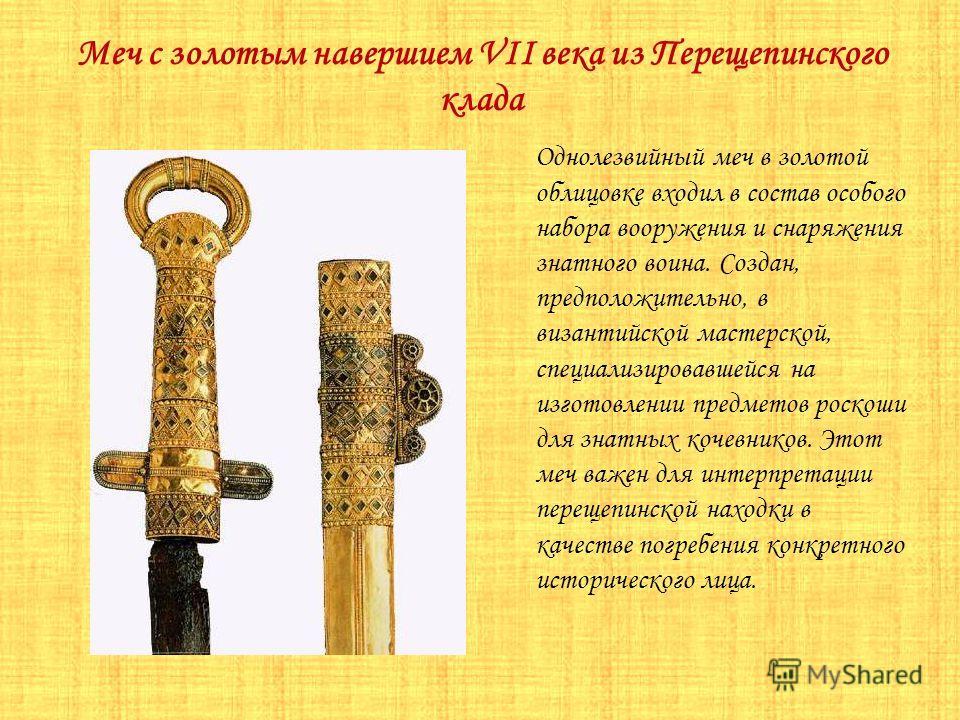 Меч с золотым навершием VII века из Перещепинского клада Однолезвийный меч в золотой облицовке входил в состав особого набора вооружения и снаряжения знатного воина. Создан, предположительно, в византийской мастерской, специализировавшейся на изготов
