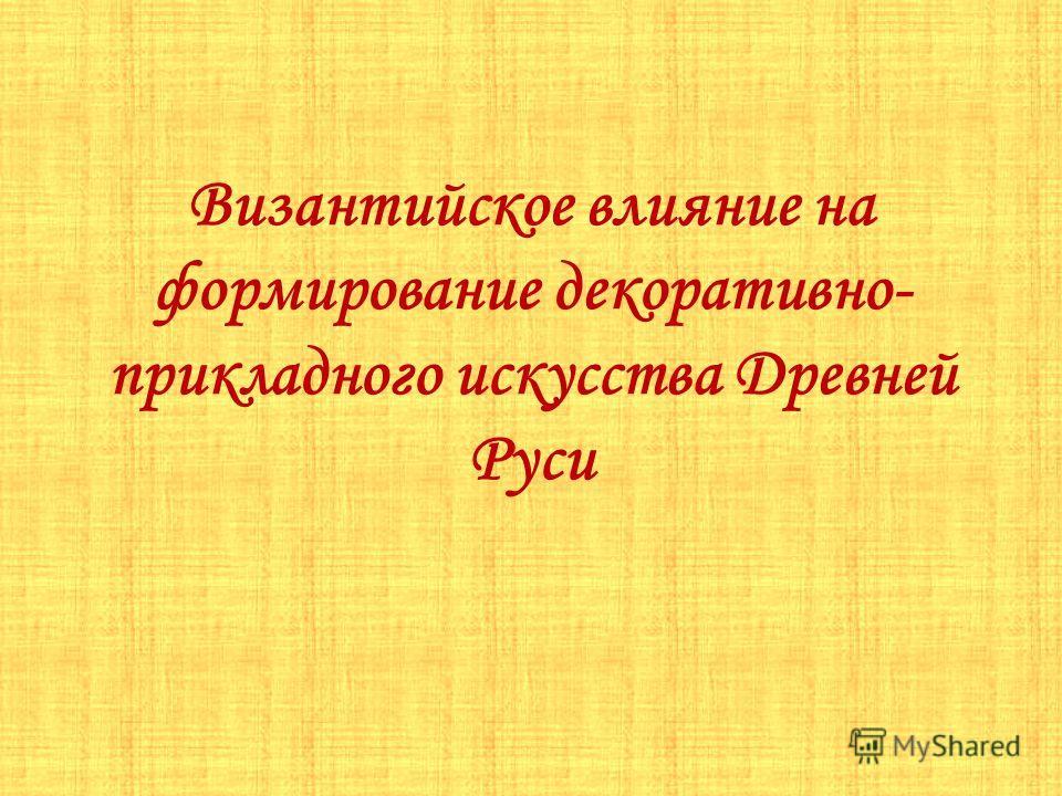 Византийское влияние на формирование декоративно- прикладного искусства Древней Руси
