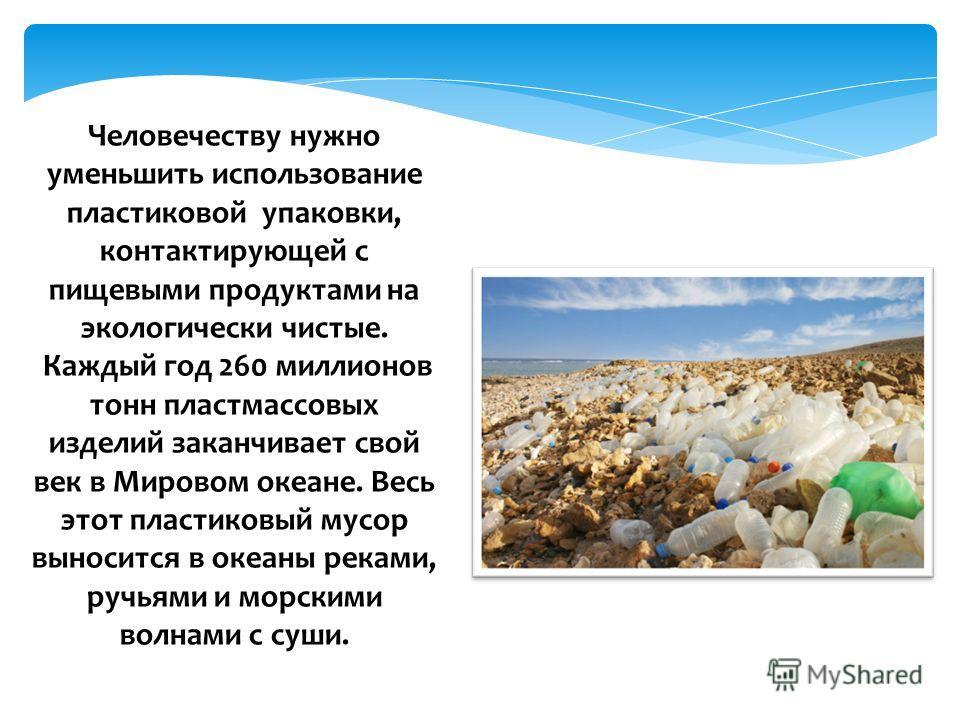 Человечеству нужно уменьшить использование пластиковой упаковки, контактирующей с пищевыми продуктами на экологически чистые. Каждый год 260 миллионов тонн пластмассовых изделий заканчивает свой век в Мировом океане. Весь этот пластиковый мусор вынос