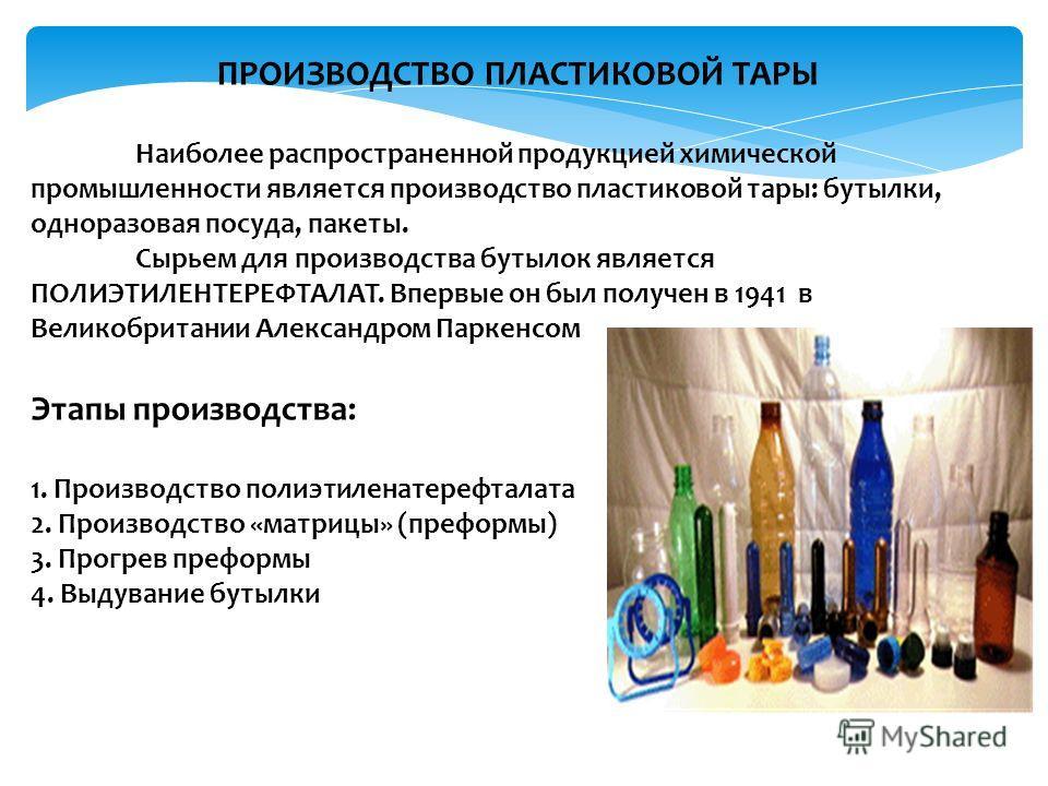 ПРОИЗВОДСТВО ПЛАСТИКОВОЙ ТАРЫ Наиболее распространенной продукцией химической промышленности является производство пластиковой тары: бутылки, одноразовая посуда, пакеты. Сырьем для производства бутылок является ПОЛИЭТИЛЕНТЕРЕФТАЛАТ. Впервые он был по