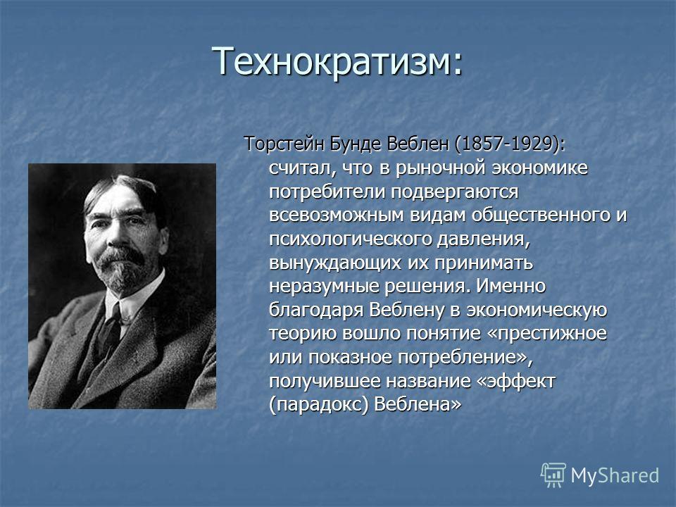 Технократизм: Торстейн Бунде Веблен (1857-1929): считал, что в рыночной экономике потребители подвергаются всевозможным видам общественного и психологического давления, вынуждающих их принимать неразумные решения. Именно благодаря Веблену в экономиче