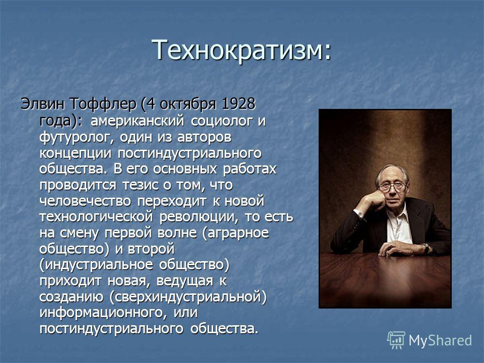 Технократизм: Элвин Тоффлер (4 октября 1928 года): американский социолог и футуролог, один из авторов концепции постиндустриального общества. В его основных работах проводится тезис о том, что человечество переходит к новой технологической революции,