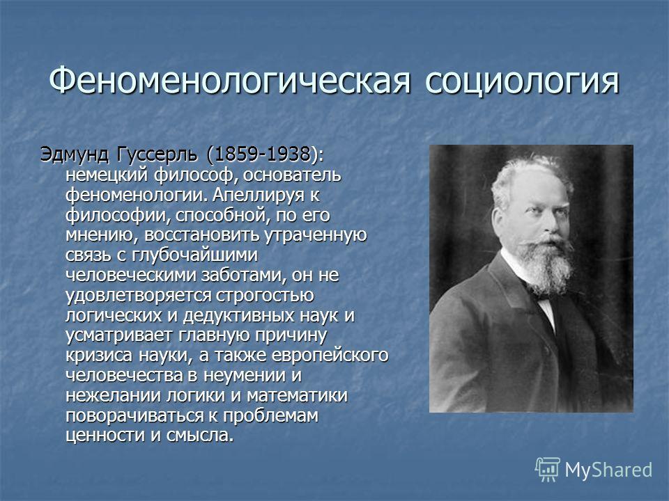 Феноменологическая социология Эдмунд Гуссерль (1859-1938 ): немецкий философ, основатель феноменологии. Апеллируя к философии, способной, по его мнению, восстановить утраченную связь с глубочайшими человеческими заботами, он не удовлетворяется строго