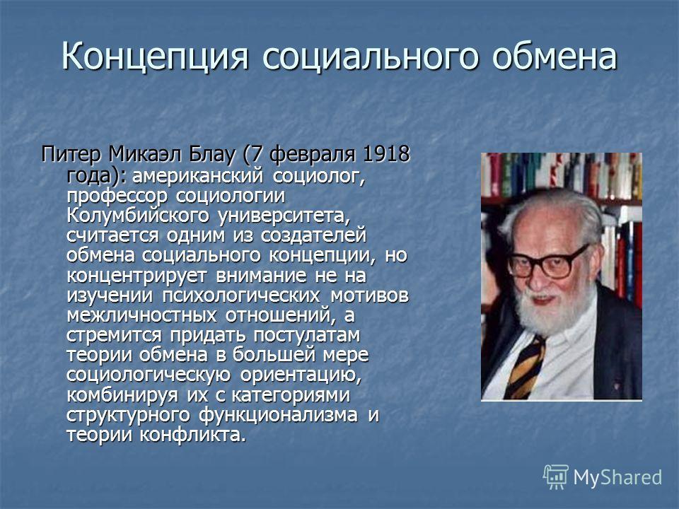 Концепция социального обмена Питер Микаэл Блау (7 февраля 1918 года): американский социолог, профессор социологии Колумбийского университета, считается одним из создателей обмена социального концепции, но концентрирует внимание не на изучении психоло
