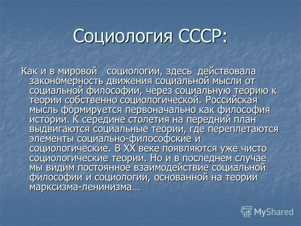 Социология СССР: Как и в мировой социологии, здесь действовала закономерность движения социальной мысли от социальной философии, через социальную теорию к теории собственно социологической. Российская мысль формируется первоначально как философия ист