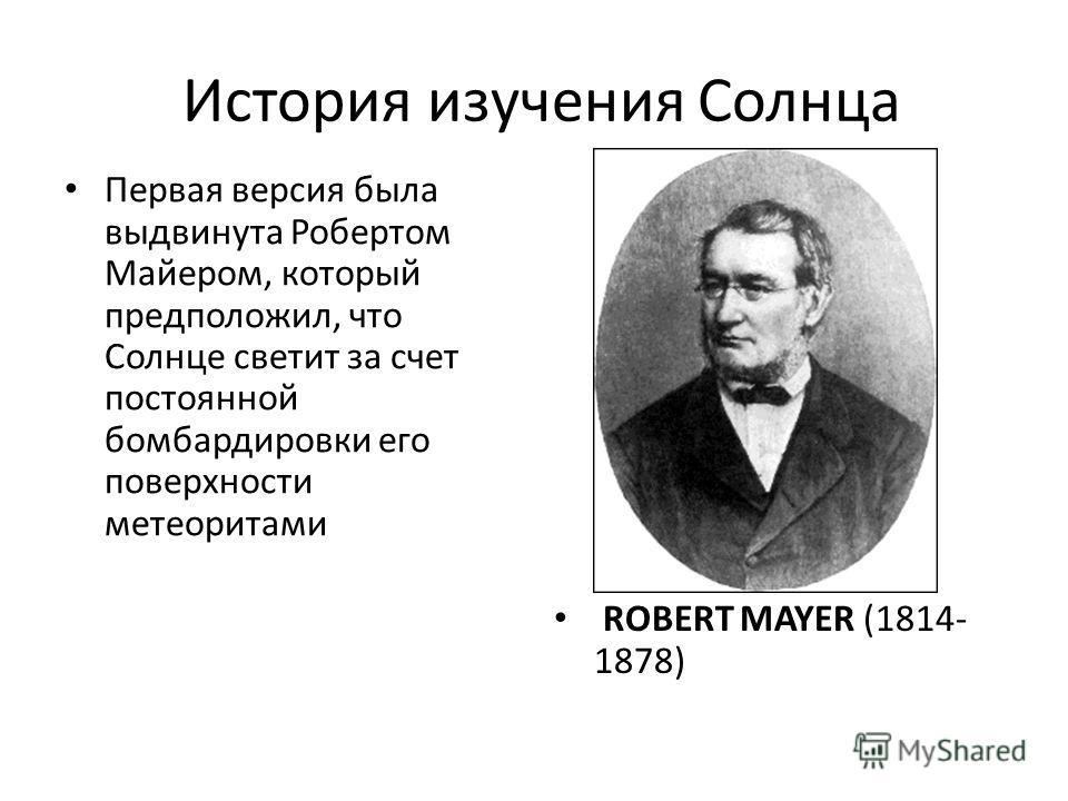 История изучения Солнца Первая версия была выдвинута Робертом Майером, который предположил, что Солнце светит за счет постоянной бомбардировки его поверхности метеоритами ROBERT MAYER (1814- 1878)