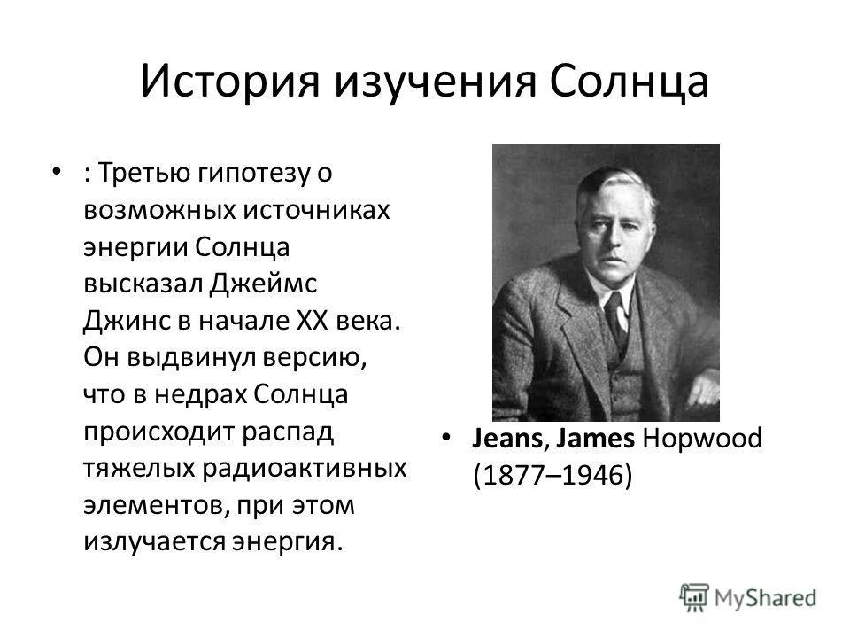 История изучения Солнца : Третью гипотезу о возможных источниках энергии Солнца высказал Джеймс Джинс в начале ХХ века. Он выдвинул версию, что в недрах Солнца происходит распад тяжелых радиоактивных элементов, при этом излучается энергия. Jeans, Jam