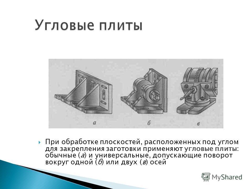 При обработке плоскостей, расположенных под углом для закрепления заготовки применяют угловые плиты: обычные (а) и универсальные, допускающие поворот вокруг одной (б) или двух (в) осей