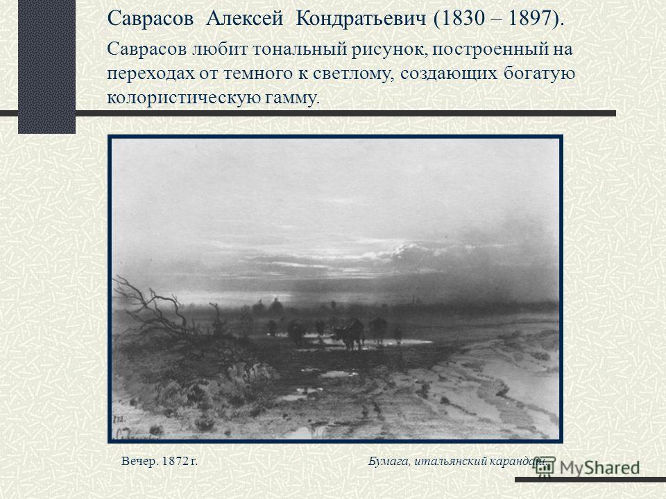 Саврасов Алексей Кондратьевич (1830 – 1897). Саврасов любит тональный рисунок, построенный на переходах от темного к светлому, создающих богатую колористическую гамму. Вечер. 1872 г. Бумага, итальянский карандаш.