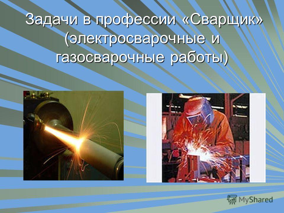 Задачи в профессии «Сварщик» (электросварочные и газосварочные работы) Задачи в профессии «Сварщик» (электросварочные и газосварочные работы)