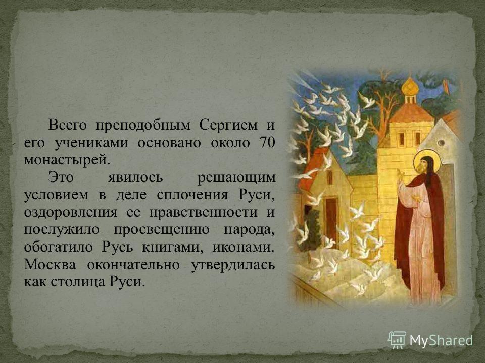Всего преподобным Сергием и его учениками основано около 70 монастырей. Это явилось решающим условием в деле сплочения Руси, оздоровления ее нравственности и послужило просвещению народа, обогатило Русь книгами, иконами. Москва окончательно утвердила