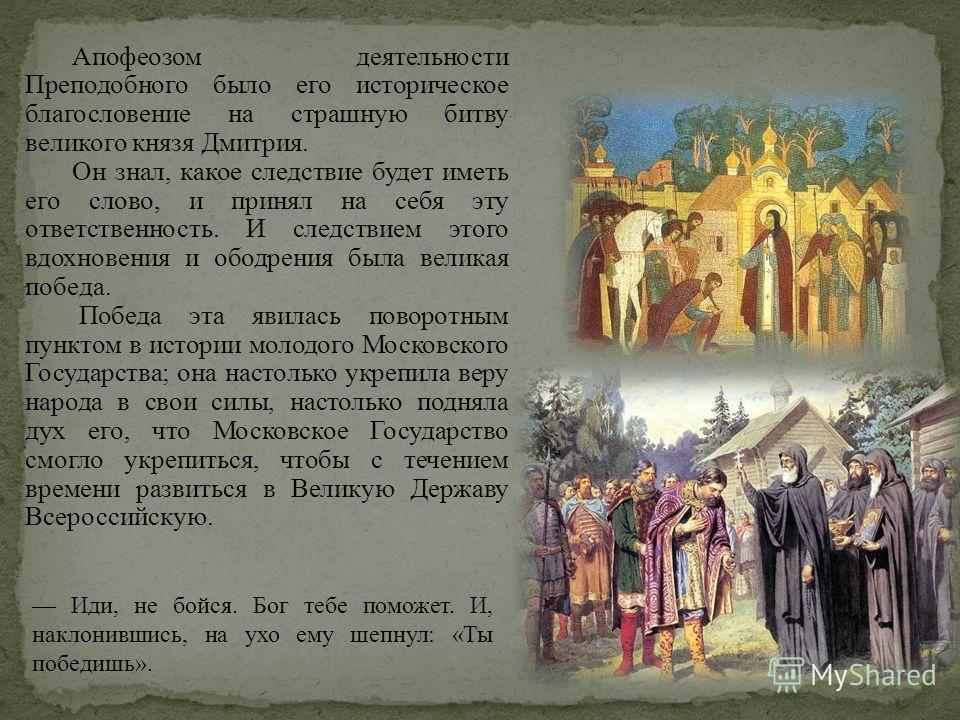 Апофеозом деятельности Преподобного было его историческое благословение на страшную битву великого князя Дмитрия. Он знал, какое следствие будет иметь его слово, и принял на себя эту ответственность. И следствием этого вдохновения и ободрения была ве
