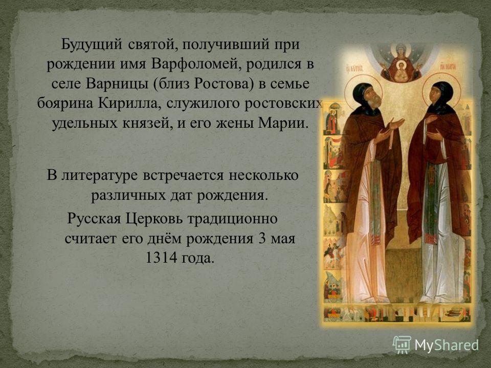 В литературе встречается несколько различных дат рождения. Русская Церковь традиционно считает его днём рождения 3 мая 1314 года. Будущий святой, получивший при рождении имя Варфоломей, родился в селе Варницы (близ Ростова) в семье боярина Кирилла, с