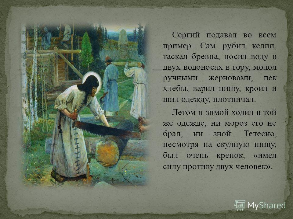 Сергий подавал во всем пример. Сам рубил келии, таскал бревна, носил воду в двух водоносах в гору, молол ручными жерновами, пек хлебы, варил пищу, кроил и шил одежду, плотничал. Летом и зимой ходил в той же одежде, ни мороз его не брал, ни зной. Теле