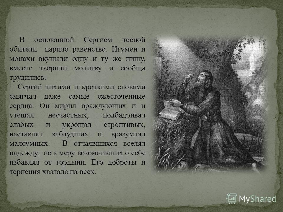 В основанной Сергием лесной обители царило равенство. Игумен и монахи вкушали одну и ту же пищу, вместе творили молитву и сообща трудились. Сергий тихими и кроткими словами смягчал даже самые ожесточенные сердца. Он мирил враждующих и и утешал несчас