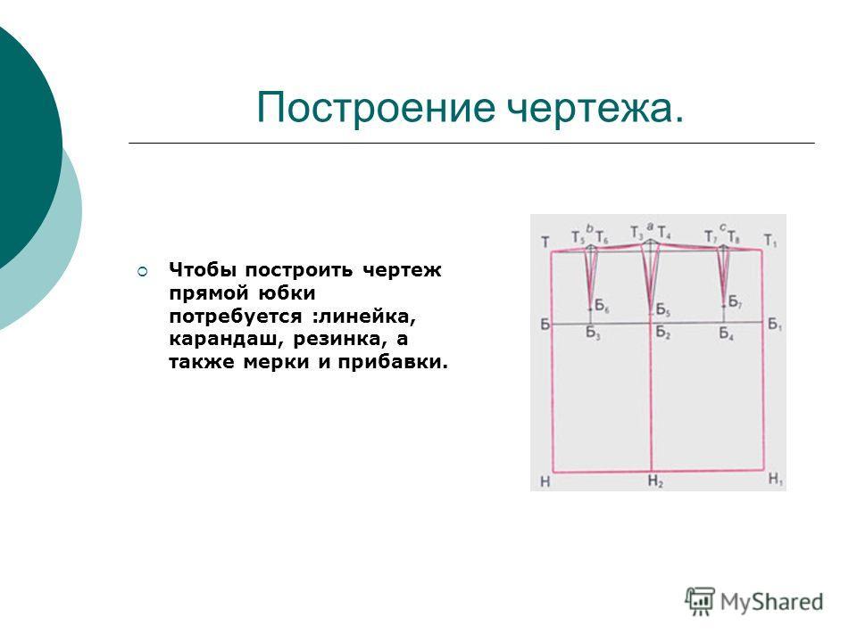 Построение чертежа. Чтобы построить чертеж прямой юбки потребуется :линейка, карандаш, резинка, а также мерки и прибавки.