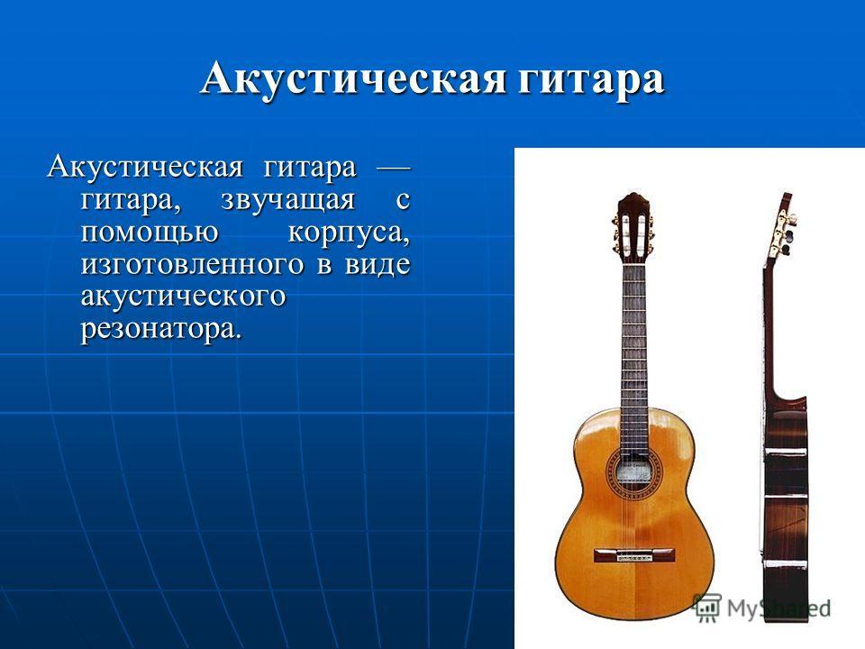 Акустическая гитара Акустическая гитара гитара, звучащая с помощью корпуса, изготовленного в виде акустического резонатора.
