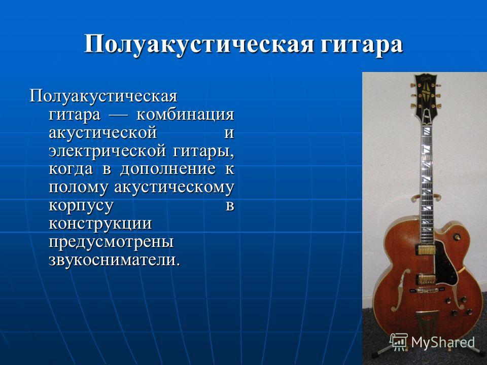 Полуакустическая гитара Полуакустическая гитара комбинация акустической и электрической гитары, когда в дополнение к полому акустическому корпусу в конструкции предусмотрены звукосниматели.