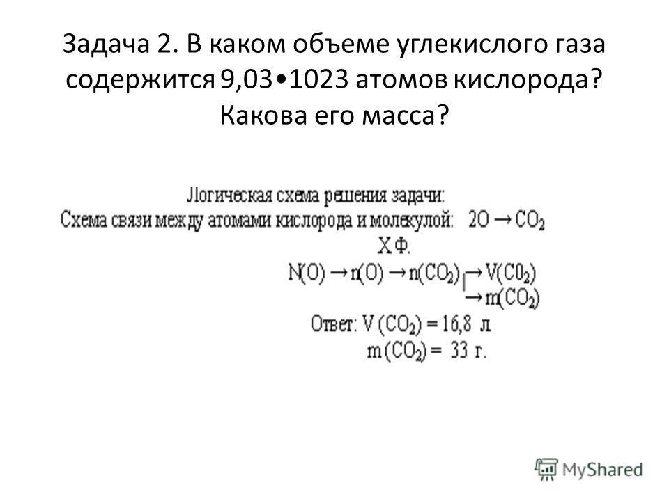 Задача 2. В каком объеме углекислого газа содержится 9,031023 атомов кислорода? Какова его масса?