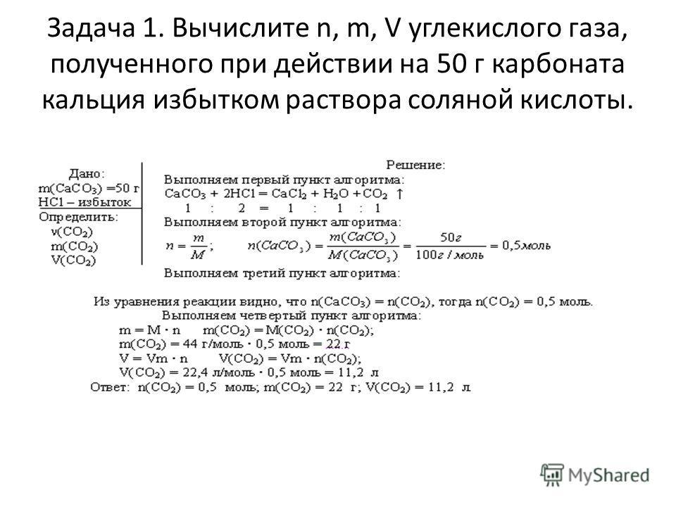 Задача 1. Вычислите n, m, V углекислого газа, полученного при действии на 50 г карбоната кальция избытком раствора соляной кислоты.