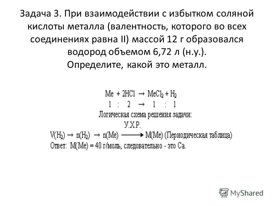 Задача 3. При взаимодействии с избытком соляной кислоты металла (валентность, которого во всех соединениях равна II) массой 12 г образовался водород объемом 6,72 л (н.у.). Определите, какой это металл.