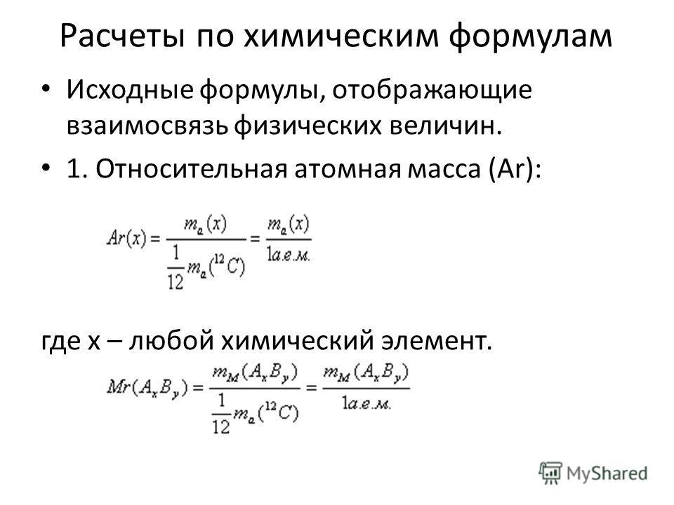 Расчеты по химическим формулам Исходные формулы, отображающие взаимосвязь физических величин. 1. Относительная атомная масса (Ar): где x – любой химический элемент.