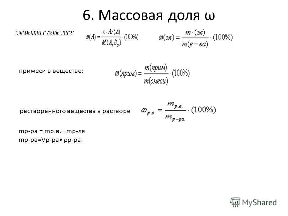 6. Массовая доля ω растворенного вещества в растворе примеси в веществе: mр-ра = mр.в.+ mр-ля mр-ра=Vр-ра ρр-ра.