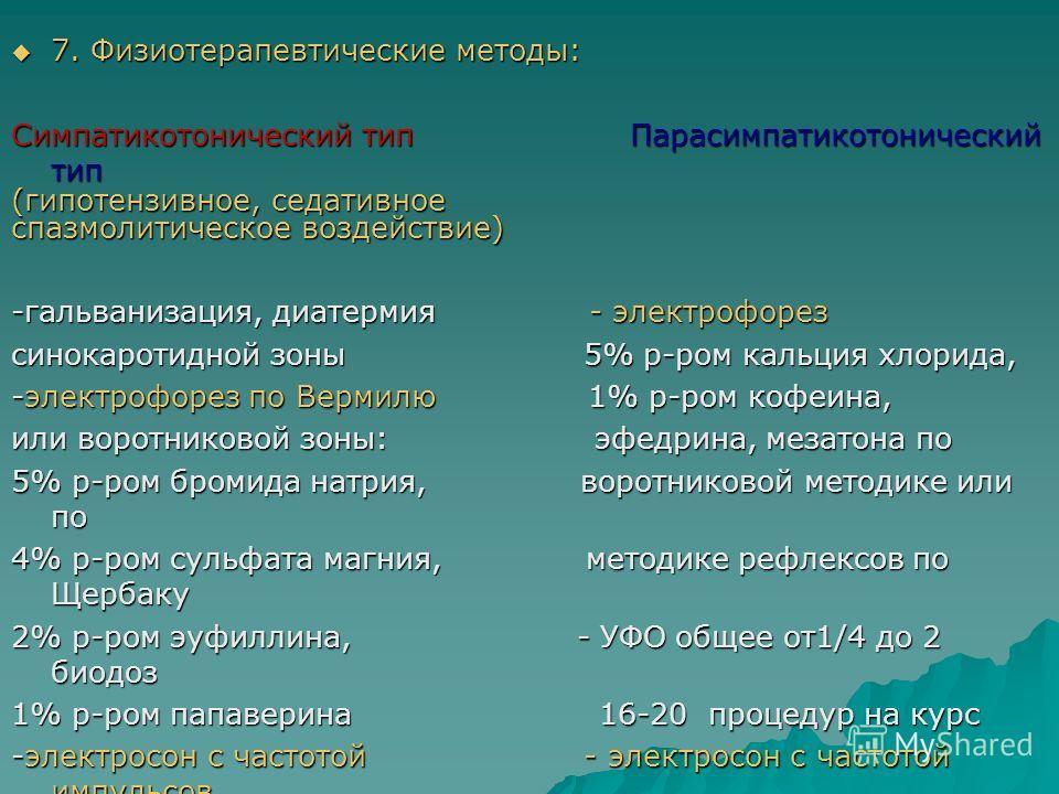 7. Физиотерапевтические методы: 7. Физиотерапевтические методы: Симпатикотонический тип Парасимпатикотонический тип (гипотензивное, седативное спазмолитическое воздействие) -гальванизация, диатермия - электрофорез синокаротидной зоны 5% р-ром кальция