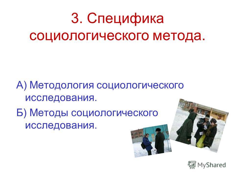 3. Специфика социологического метода. А) Методология социологического исследования. Б) Методы социологического исследования.