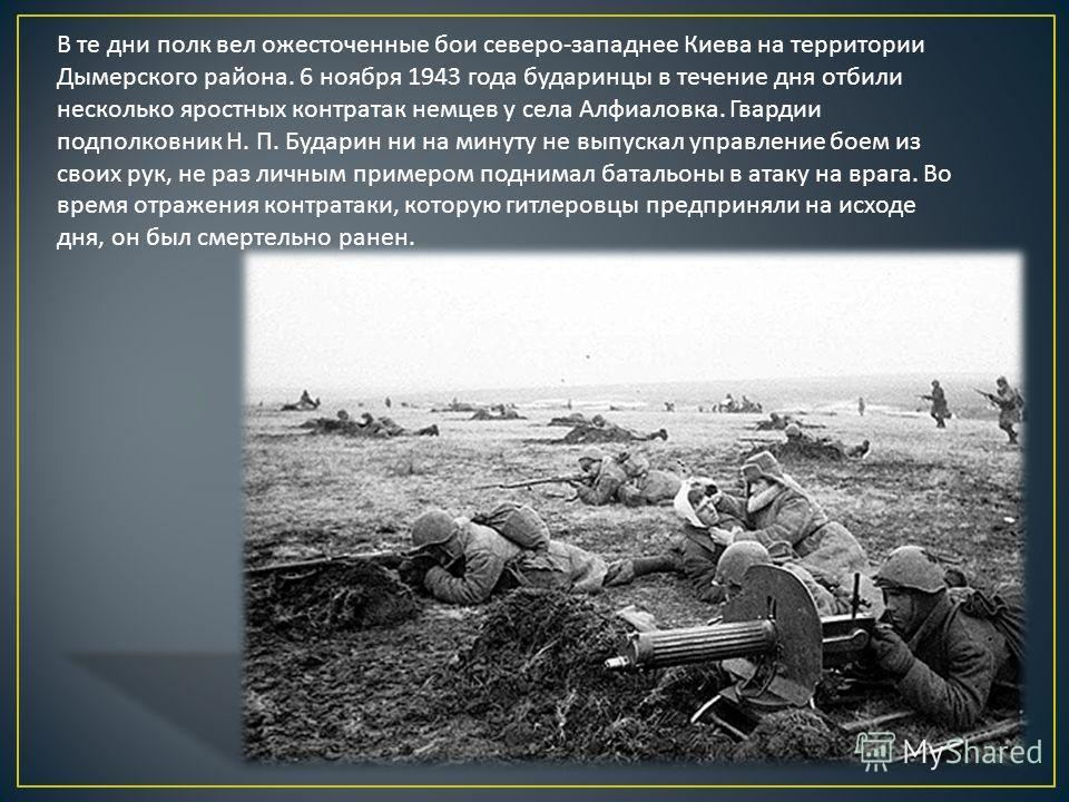 В те дни полк вел ожесточенные бои северо - западнее Киева на территории Дымерского района. 6 ноября 1943 года бударинцы в течение дня отбили несколько яростных контратак немцев у села Алфиаловка. Гвардии подполковник Н. П. Бударин ни на минуту не вы