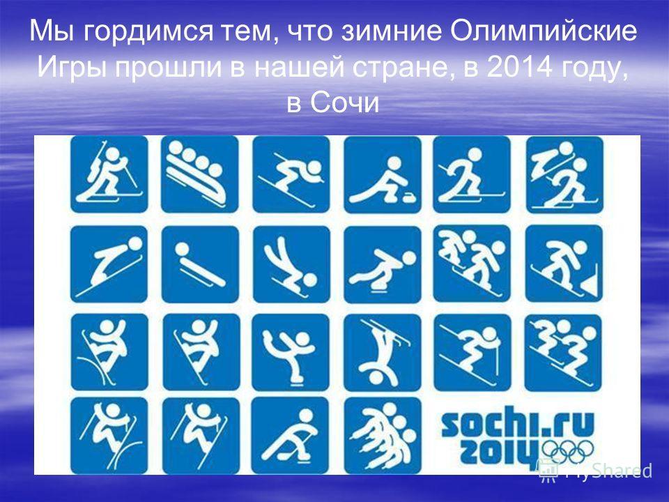 Мы гордимся тем, что зимние Олимпийские Игры прошли в нашей стране, в 2014 году, в Сочи