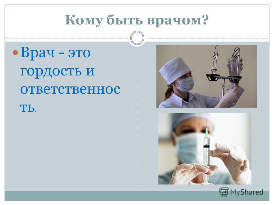 Кому быть врачом? Врач - это гордость и ответственнос ть.