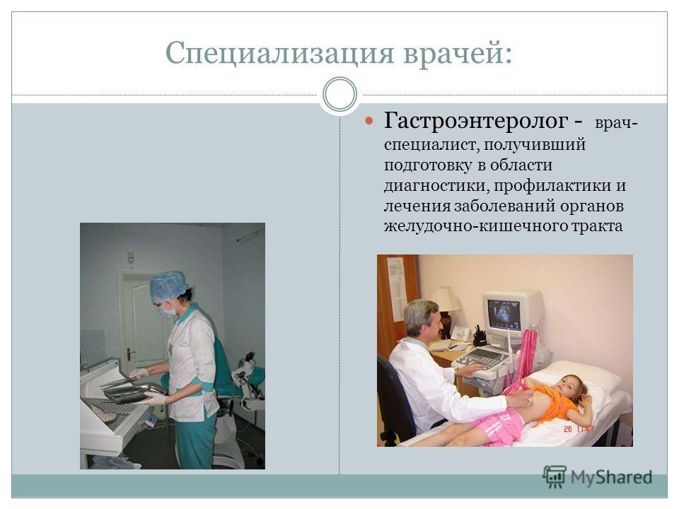 Специализация врачей: Гастроэнтеролог - врач- специалист, получивший подготовку в области диагностики, профилактики и лечения заболеваний органов желудочно-кишечного тракта