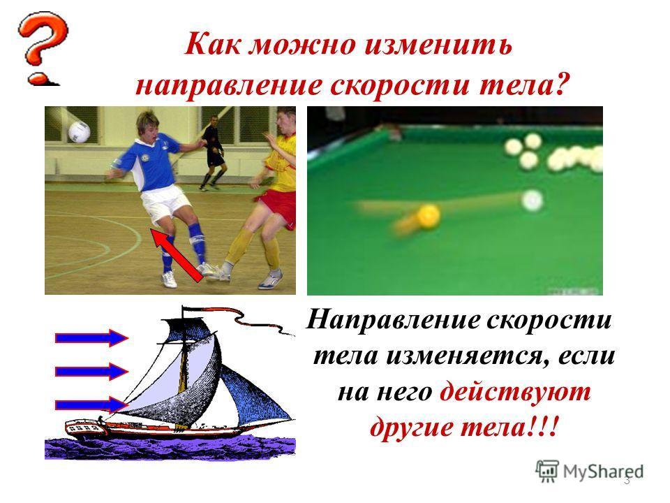 Как можно изменить скорость тела? Скорость тела изменяется, если на него действуют другие тела!!! 2