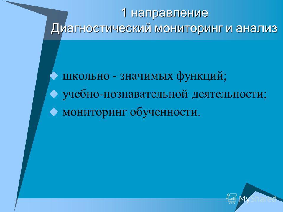 1 направление Диагностический мониторинг и анализ школьно - значимых функций; учебно-познавательной деятельности; мониторинг обученности.