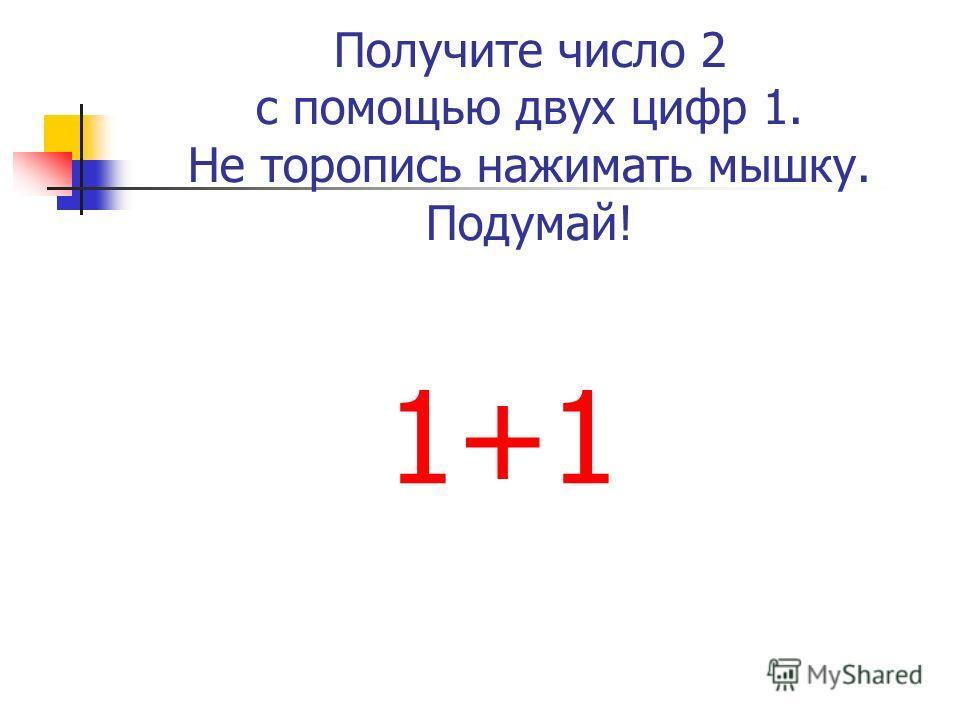 Получите число 2 с помощью двух цифр 1. Не торопись нажимать мышку. Подумай! 1+1