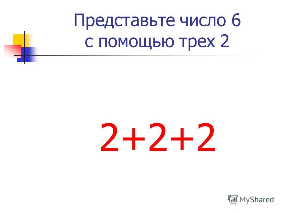 Представьте число 6 с помощью трех 2 2+2+2