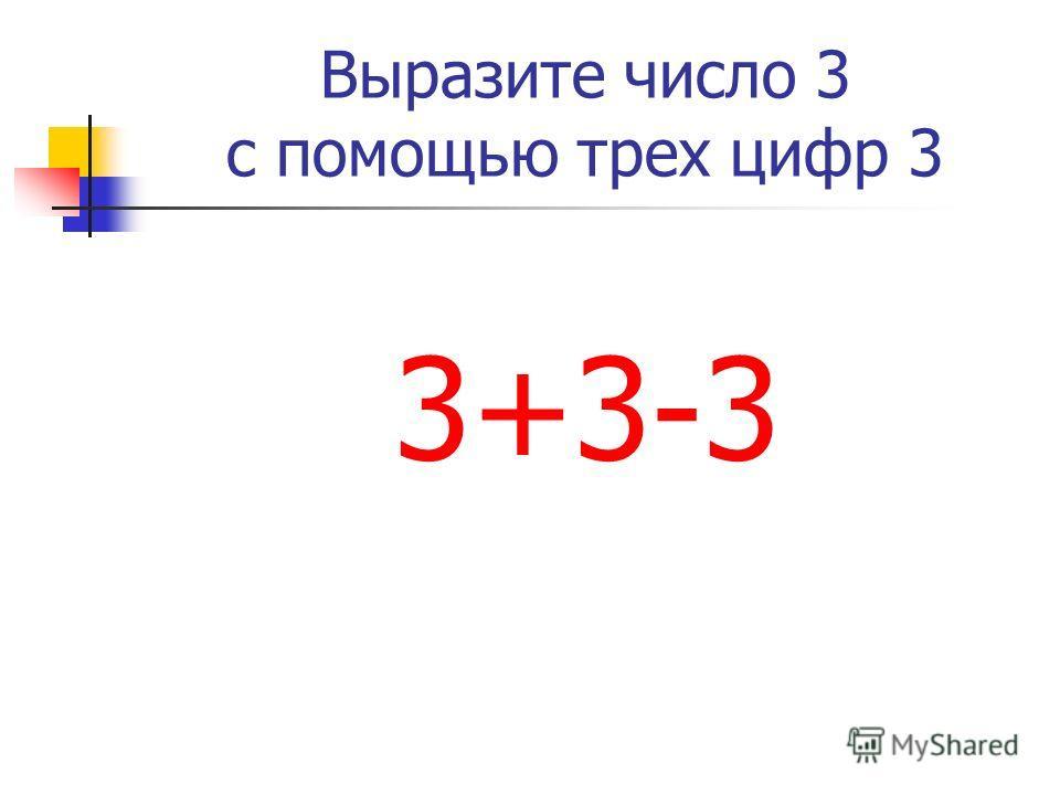 Выразите число 3 с помощью трех цифр 3 3+3-3