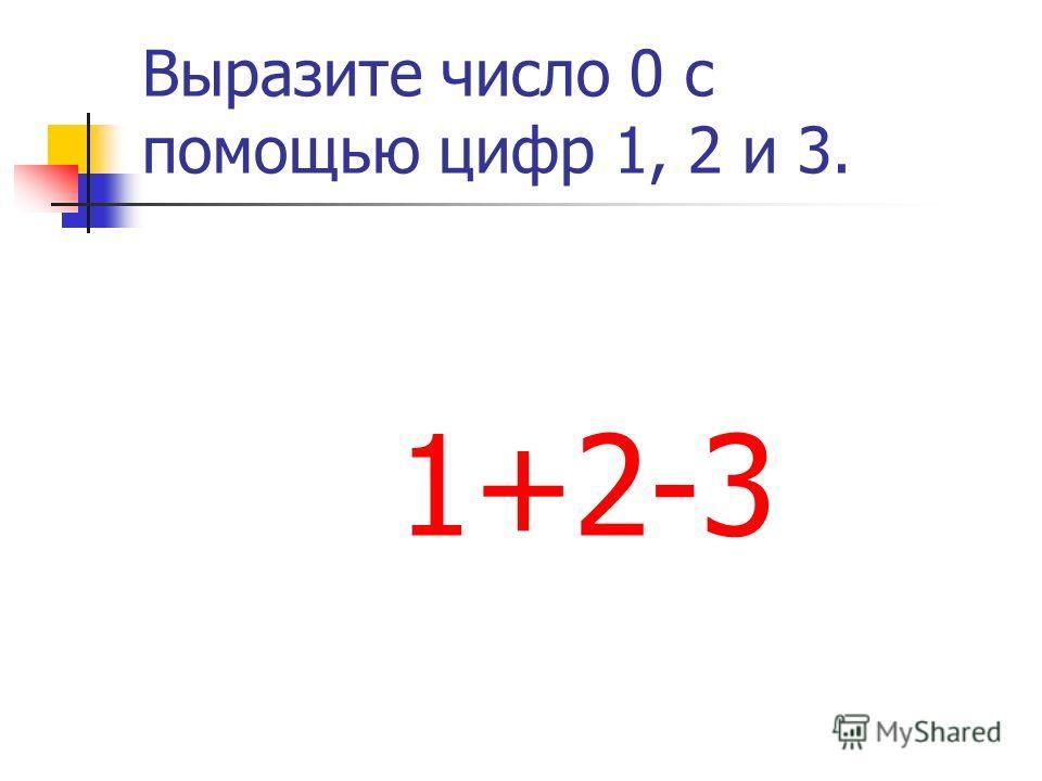 Выразите число 0 с помощью цифр 1, 2 и 3. 1+2-3