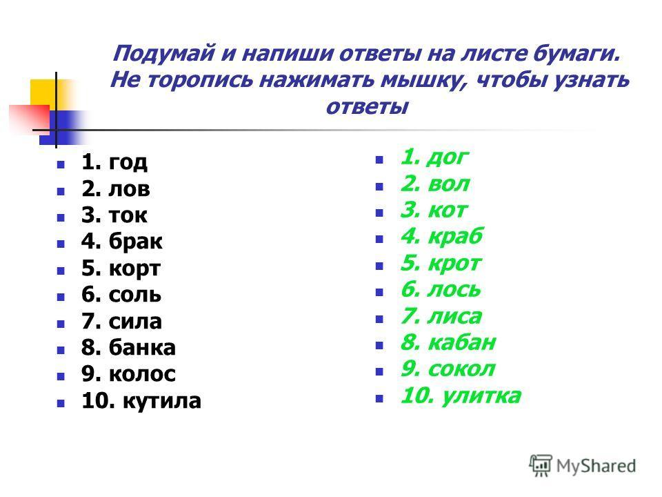 1. год 2. лов 3. ток 4. брак 5. корт 6. соль 7. сила 8. банка 9. колос 10. кутила 1. дог 2. вол 3. кот 4. краб 5. крот 6. лось 7. лиса 8. кабан 9. сокол 10. улитка Подумай и напиши ответы на листе бумаги. Не торопись нажимать мышку, чтобы узнать отве