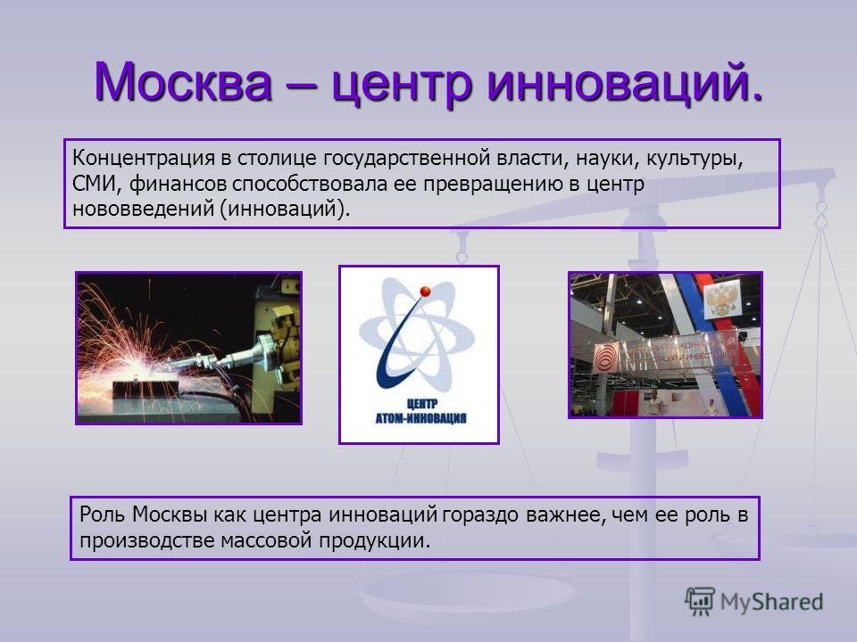 Москва – центр инноваций. Концентрация в столице государственной власти, науки, культуры, СМИ, финансов способствовала ее превращению в центр нововведений (инноваций). Роль Москвы как центра инноваций гораздо важнее, чем ее роль в производстве массов